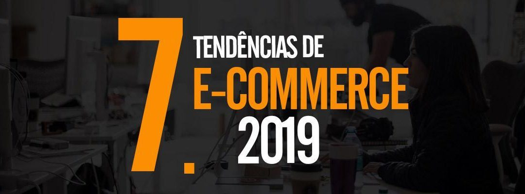 7 Tendências do E-commerce para 2019