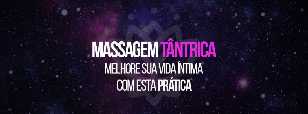 Massagem Tântrica: melhore sua vida íntima com esta prática